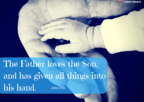 The Father loves the Son, and has given all things into his hand.
